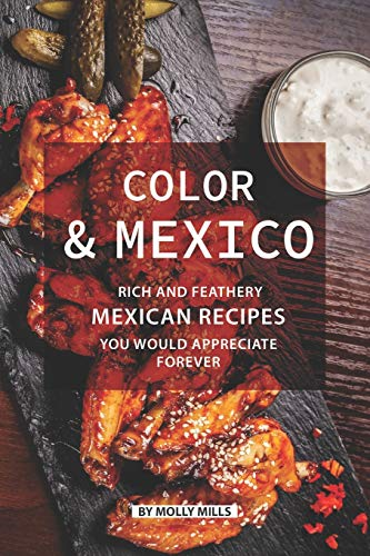 Color and Mexico: Rich and Feathery Mexican Recipes You Would Appreciate Forever