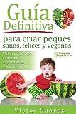 Guia definitiva para criar peques sanos, felices y veganos: Desde el embarazo,...