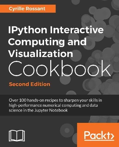 IPython Interactive Computing and Visualization Cookbook - Second Edition: Over 100 hands-on recipes to sharpen your skills in high-performance ... and data science in the Jupyter Notebook
