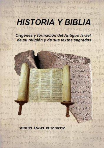HISTORIA y BIBLIA. Orígenes y formación del Antiguo Israel, de su religión y de sus textos sagrados. por Miguel Ángel Ruiz Ortiz