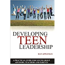 Developing Teen Leadership: A Practical Guide for Youth Group Advisors, Teachers and Parents (English Edition)