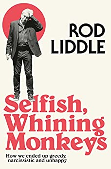 Selfish Whining Monkeys: How we Ended Up Greedy, Narcissistic and Unhappy by [Liddle, Rod]