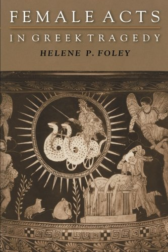 Female Acts in Greek Tragedy (Martin Classical Lectures) por Helene P. Foley