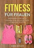 Fitness für Frauen: Muskelaufbau Ernährung für unterwegs mit proteinreichen Snacks und gesunden Smoothies (Fitness Frauen, Fitness über 50, Fitness für Anfänger, Fitness-Diät) (German Edition)