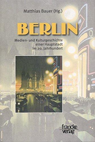 Berlin: Medien- und Kulturgeschichte einer Hauptstadt im 20. Jahrhundert