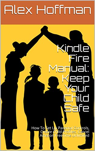 Kindle Fire Manual: Keep Your Child Safe: How To Set Up Parental Controls, Create Child Profiles, Cancel Amazon FreeTime Unlimited (English Edition) (Kindle Hdx 4. Generation 7)