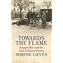 Towards the Flame: Empire, War and the End of Tsarist Russia by Dominic Lieven (2015-05-28)