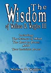 The Wisdom of Wallace D. Wattles III - Including: The Science of Mind, The Road to Power AND Your Invisible Power by Wallace D. Wattles (2007-04-28)