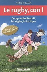 Le rugby, con ! : Comprendre l'esprit, les règles, la tactique