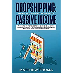 Dropshipping: Make 100,000 and more with Passive Income: The #1 Step by Step Guide to make Money Online with Ecommerce, Shopify, Affiliate Marketing, Amazon FBA, Instagram, and Facebook Advertising