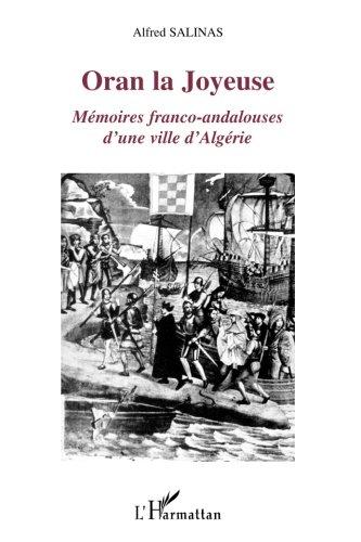 Oran la Joyeuse: Mémoires franco-andalouses d'une ville d'Algérie par Alfred Salinas