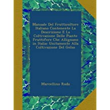 Manuale Del Frutticoltore Italiano Contenente La Descrizione E La Coltivazione Delle Piante Fruttifere Che Allignano in Italia: Unitamente Alla Coltivazione Del Gelso