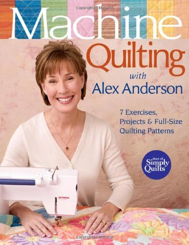 Machine Quilting with Alex Anderson: 7 Exercises, Projects & Full-Size Quilting Patterns [With Patterns]