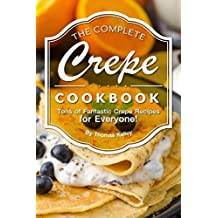 The Complete Crepe Cookbook: Tons of Fantastic Crepe Recipes for Everyone!