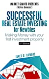 Successful Real Estate Investing For Newbies: Making Money with Your 1st Real Estate Investment (Market Giants Book 4)