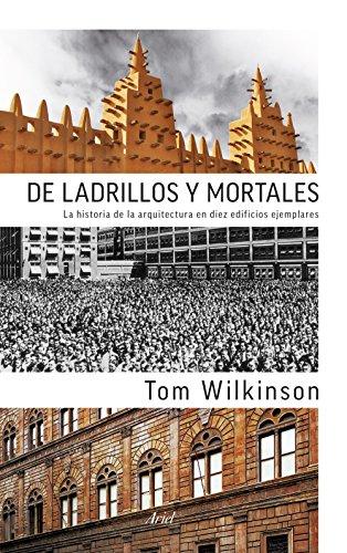 De ladrillos y mortales: La historia de la Arquitectura en diez edificios ejemplares por Tom Wilkinson