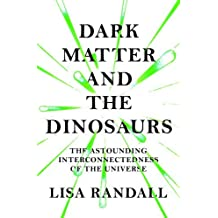 Dark Matter and the Dinosaurs: The Astounding Interconnectedness of the Universe by Lisa Randall (2016-01-14)