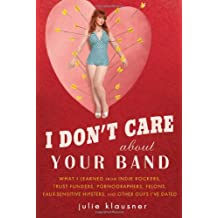 I Don't Care About Your Band: What I Learned from Indie Rockers, Trust Funders, Pornographers, Felons, Faux-Se nsitive Hipsters, and Other Guys I've Dated