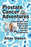Prostate Cancer Adventures: A Forthright and Humorous Tale of my Prostate Cancer Treatments