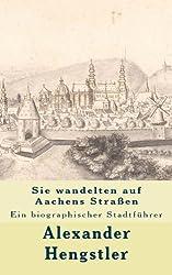 Sie wandelten auf Aachens Straßen: Ein biographischer Stadtführer
