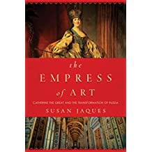 The Empress of Art: Catherine the Great and the Transformation of Russia