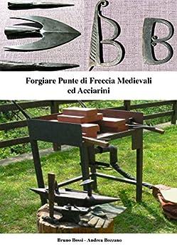 Forgiare Punte di Freccia Medievali ed Acciarini (Manuali di Tecniche Medievali Vol. 4) di [Bossi, Bruno, Bozzano, Andrea]
