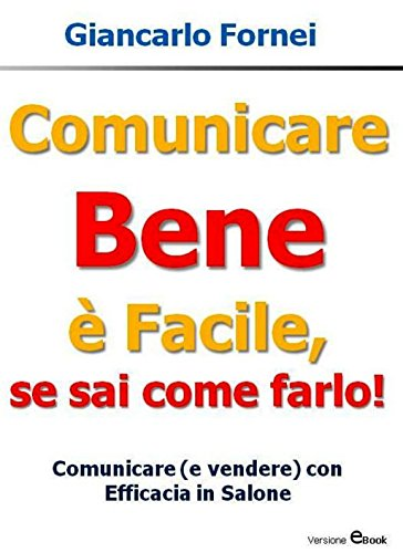 Comunicare Bene è Facile, se sai come farlo!: Comunicare (e vendere con efficacia in salone (Comunicazione)