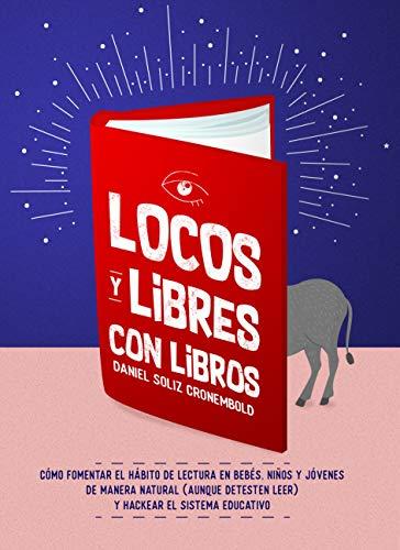 Locos y Libres con Libros: Cómo fomentar el hábito de lectura en bebés, niños y jóvenes (aunque detesten leer) y hackear el sistema educativo