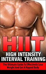 HIIT: High Intensity Interval Training: The Ultimate Guide to Effectively Lose Weight and Get a Ripped Body (HIIT, high intensity interval training, lose ... HIIT workout routine) (English Edition)