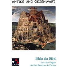 Antike und Gegenwart / Bilder der Bibel. Texte der Vulgata und ihre Rezeption in Europa: Lateinische Texte zur Erschließung europäischer Kultur