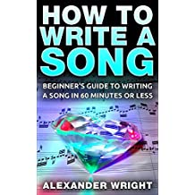 How to Write a Song: Beginner's Guide to Writing a Song in 60 Minutes or Less (Songwriting, Writing better lyrics, Writing melodies, Songwriting exercises Book 1) (English Edition)