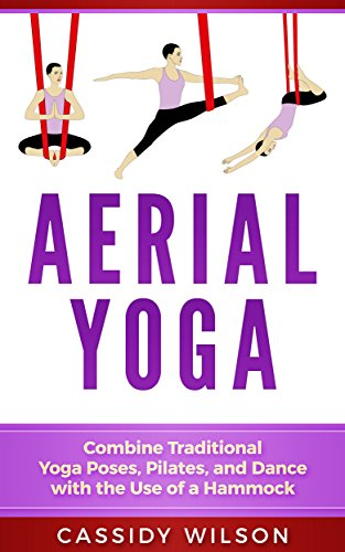 Aerial Yoga: Combine Traditional Yoga Poses, Pilates, and ...