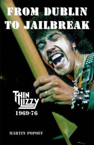 From Dublin to Jailbreak: Thin Lizzy 1969-76 por Martin Popoff