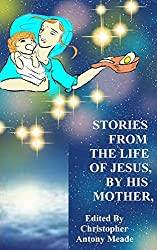 STORIES FROM THE LIFE OF JESUS, BY HIS MOTHER: Edited by Christopher Antony Meade (English Edition)