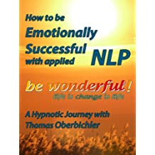 be wonderful! How to Be Emotionally Successful with Applied NLP: A Hypnotic Journey with Tom Oberbichler