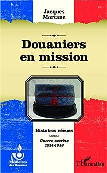 Douaniers en mission: Histoires vécues - Guerre secrète 1914-1918 par [Mortane, Jacques]