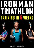 Ironman Triathlon Training in 6 Weeks: The Ultimate Training Program for your First Ironman Triathlon