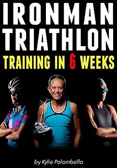 Ironman Triathlon Training in 6 Weeks: The Ultimate Training Program for your First Ironman Triathlon (English Edition) par [Palombella, Kylie]