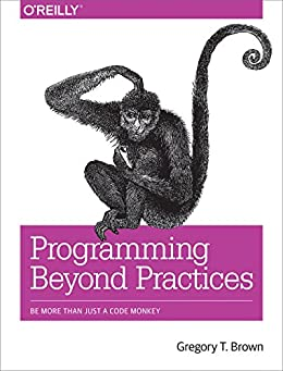 Programming Beyond Practices: Be More Than Just a Code Monkey by [Brown, Gregory T]