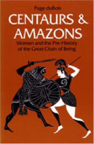 Centaurs and Amazons: Women and the Pre-History of the Great Chain of Being (Women and Culture Series) by Page duBois (1991-09-01)
