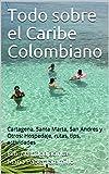 Todo sobre el Caribe Colombiano: Cartagena, Santa Marta, San Andres y Otros: Hospedaje, rutas, tips, actividades