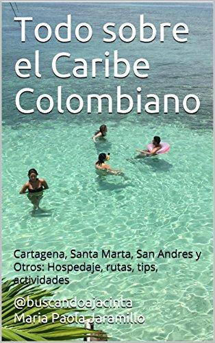 Todo sobre el Caribe Colombiano: Cartagena, Santa Marta, San Andres y Otros: Hospedaje, rutas, tips, actividades por buscandoajacinta Maria Paola Jaramillo