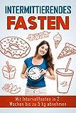 Intermittierendes Fasten: Mit Intervallfasten in 2 Wochen bis zu 5 kg abnehmen (Kurzzeitfasten, 5:2 Diät, 16:8 Diät, Fett verbrennen, schnell abnehmen, effektiv abnehmen)