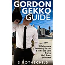 Wall Street: Gordon Gekko Guide: Life Lessons, Investing Secrets & Timeless Style from a Wall Street Billionaire (Wall Street, Investing, Passive Income, ... Stocks, Sales, Money) (English Edition)