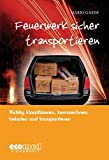 Feuerwerk sicher transportieren: Richtig klassifizieren, kennzeichnen, verladen und transportieren - Mario Gaede