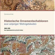 Historische Ornamentschablonen aus Leipziger Wohngebäuden: 1840-1935 Von Spätklassizismus bis Art déco