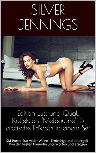 """Edition Lust und Qual, Kollektion """"Melbourne"""". 3 erotische E-Books in einem Set: SM-Porno-Star wider Willen - Erniedrigt und dauergeil - Von der besten Freundin unterworfen und erzogen"""