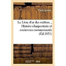 Le Livre d'or des métiers.: Histoire charpenterie et anciennes communautés et confréries de charpentiers France et Belgique
