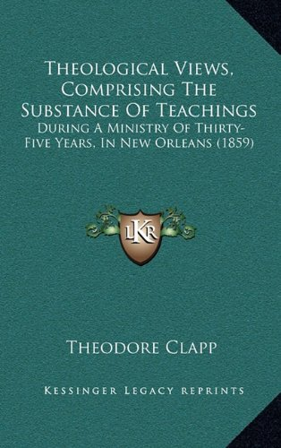 Theological Views, Comprising the Substance of Teachings: During a Ministry of Thirty-Five Years, in New Orleans (1859)