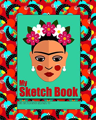 My Sketch Book: a beautiful Frida Kahlo inspired blank notebook for drawing, scribbling, doodling and journaling to express your creative and artistic ... activity for road trips and vacations. 2 -